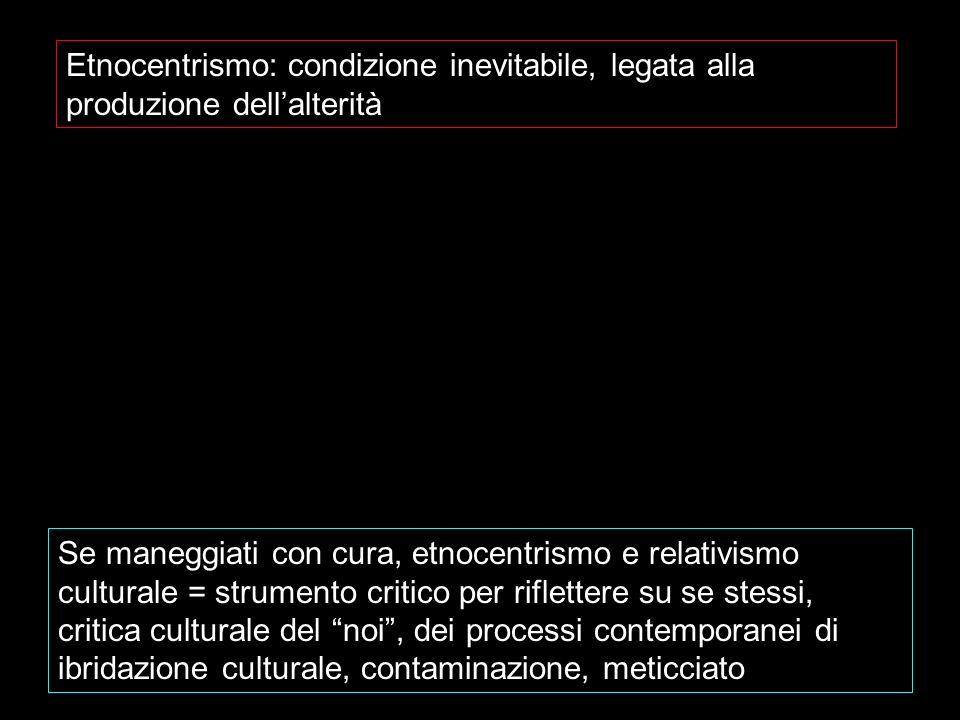 Etnocentrismo: condizione inevitabile, legata alla produzione dellalterità Se maneggiati con cura, etnocentrismo e relativismo culturale = strumento c