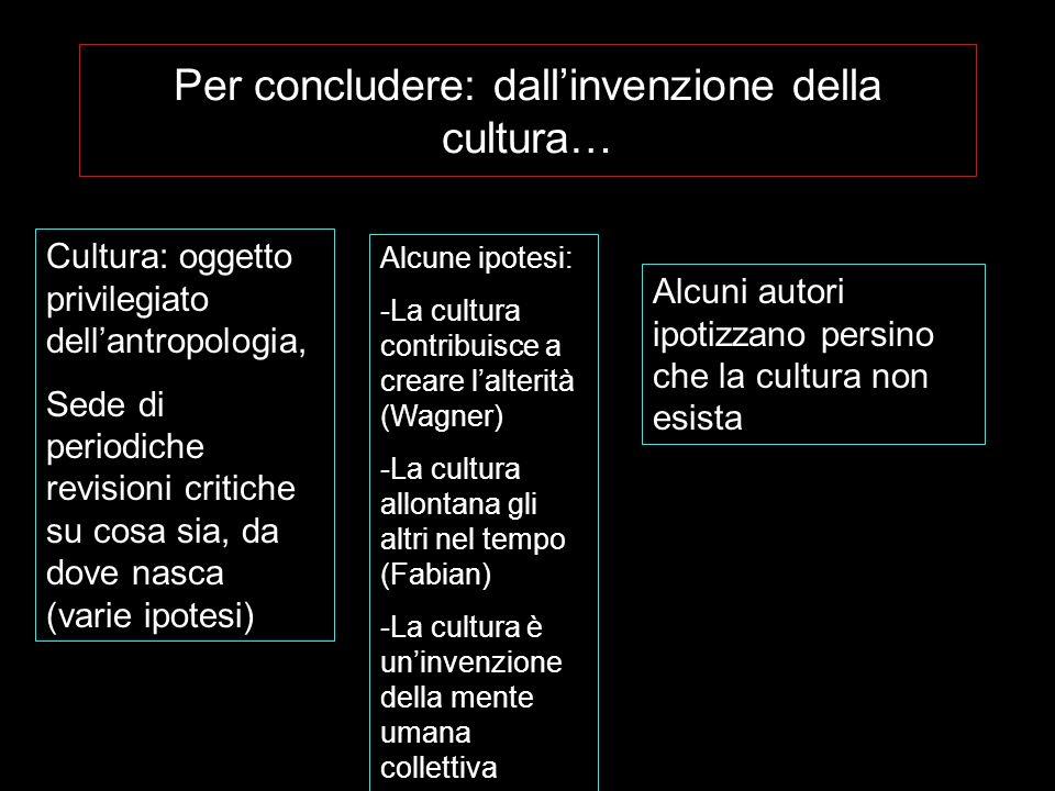 Per concludere: dallinvenzione della cultura… Cultura: oggetto privilegiato dellantropologia, Sede di periodiche revisioni critiche su cosa sia, da do