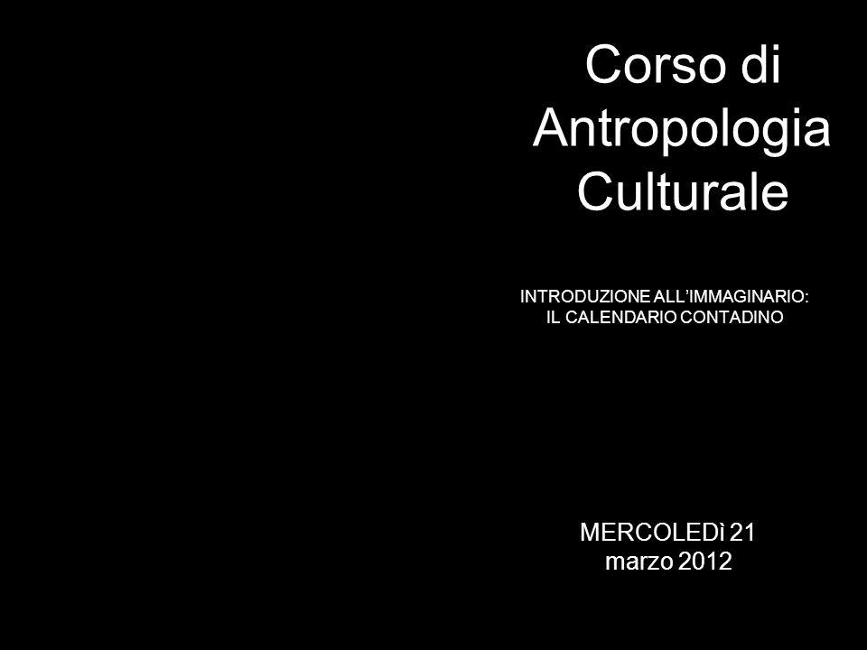 INTRODUZIONE ALLIMMAGINARIO: IL CALENDARIO CONTADINO Corso di Antropologia Culturale MERCOLEDì 21 marzo 2012