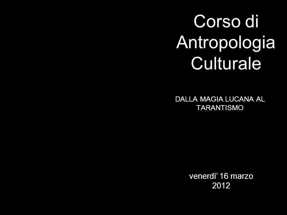 DALLA MAGIA LUCANA AL TARANTISMO Corso di Antropologia Culturale venerdì 16 marzo 2012