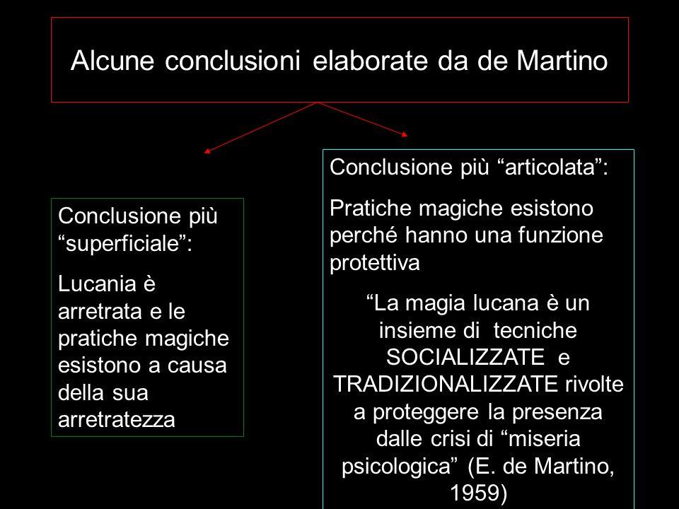 Alcune conclusioni elaborate da de Martino Conclusione più superficiale: Lucania è arretrata e le pratiche magiche esistono a causa della sua arretrat