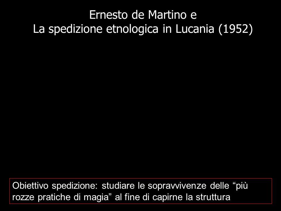 Ernesto de Martino e La spedizione etnologica in Lucania (1952) Obiettivo spedizione: studiare le sopravvivenze delle più rozze pratiche di magia al f