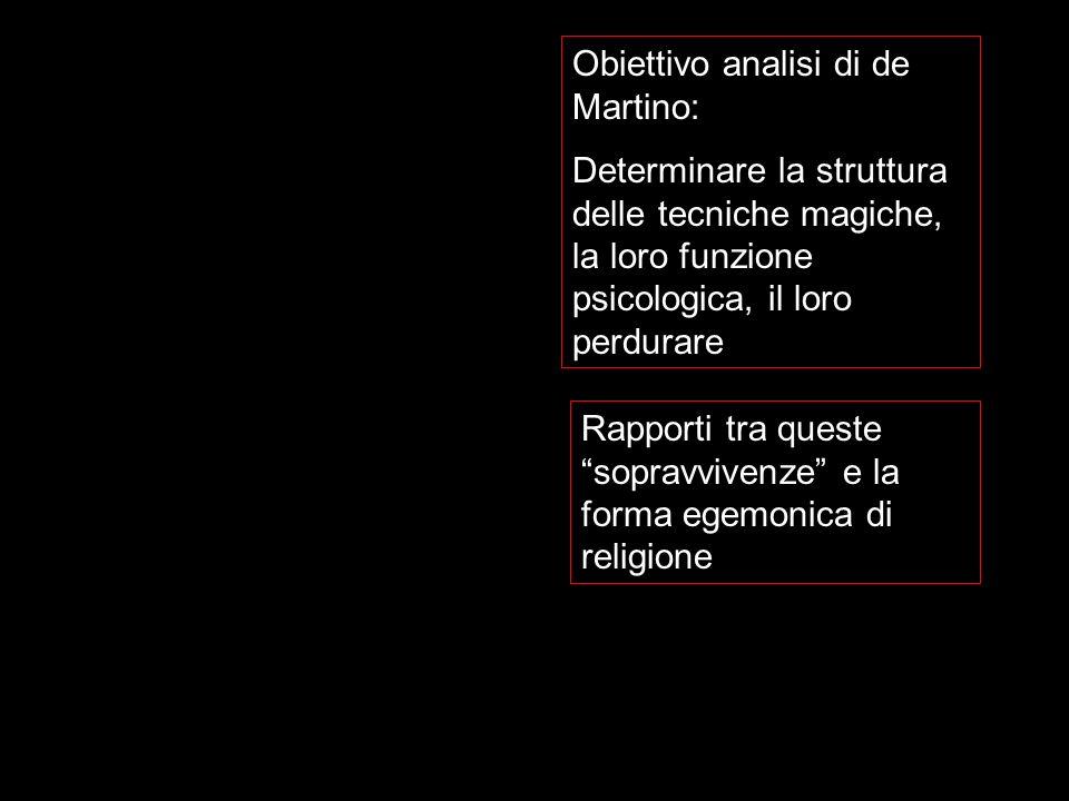 Obiettivo analisi di de Martino: Determinare la struttura delle tecniche magiche, la loro funzione psicologica, il loro perdurare Rapporti tra queste