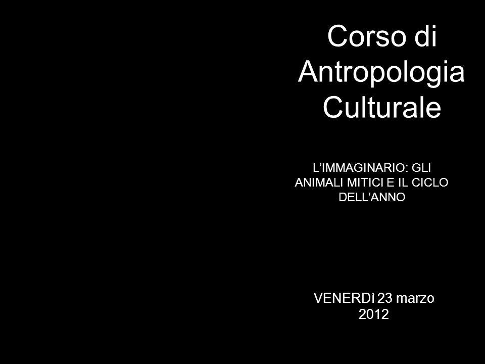 LIMMAGINARIO: GLI ANIMALI MITICI E IL CICLO DELLANNO Corso di Antropologia Culturale VENERDì 23 marzo 2012