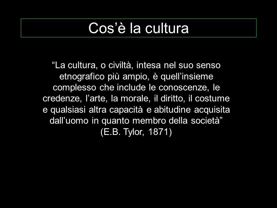 Cosè la cultura La cultura, o civiltà, intesa nel suo senso etnografico più ampio, è quellinsieme complesso che include le conoscenze, le credenze, la