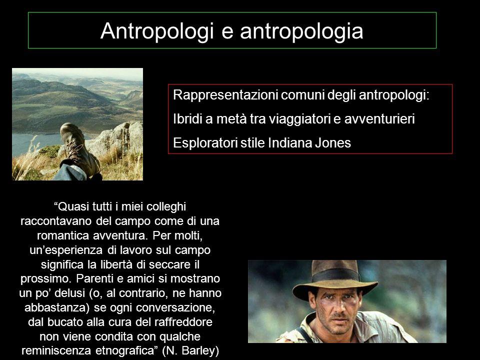 Antropologi e antropologia Rappresentazioni comuni degli antropologi: Ibridi a metà tra viaggiatori e avventurieri Esploratori stile Indiana Jones Qua