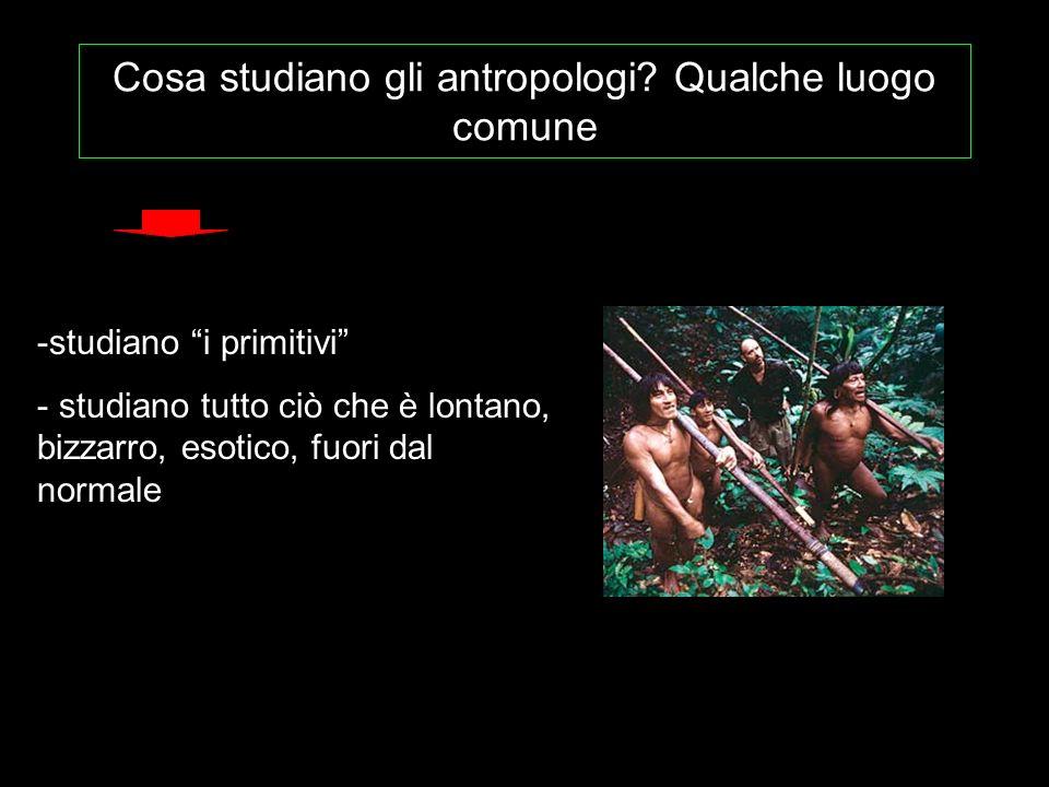 Cosa studiano gli antropologi? Qualche luogo comune -studiano i primitivi - studiano tutto ciò che è lontano, bizzarro, esotico, fuori dal normale