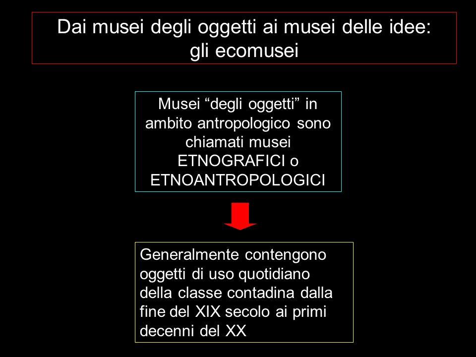 Dai musei degli oggetti ai musei delle idee: gli ecomusei Musei degli oggetti in ambito antropologico sono chiamati musei ETNOGRAFICI o ETNOANTROPOLOG