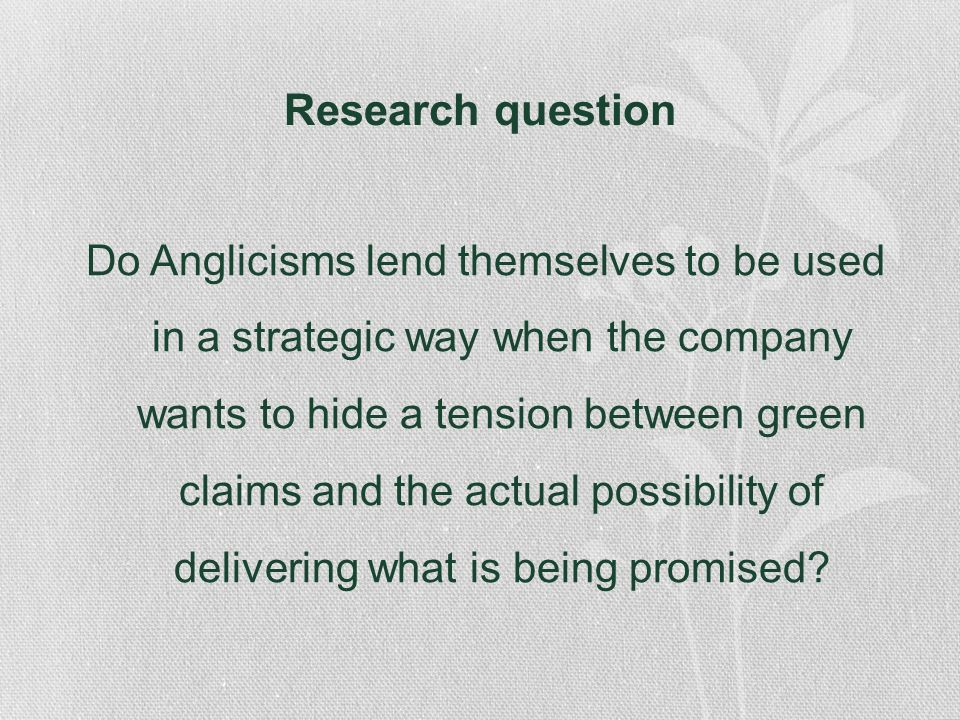 Research question Do Anglicisms lend themselves to be used in a strategic way when the company wants to hide a tension between green claims and the ac
