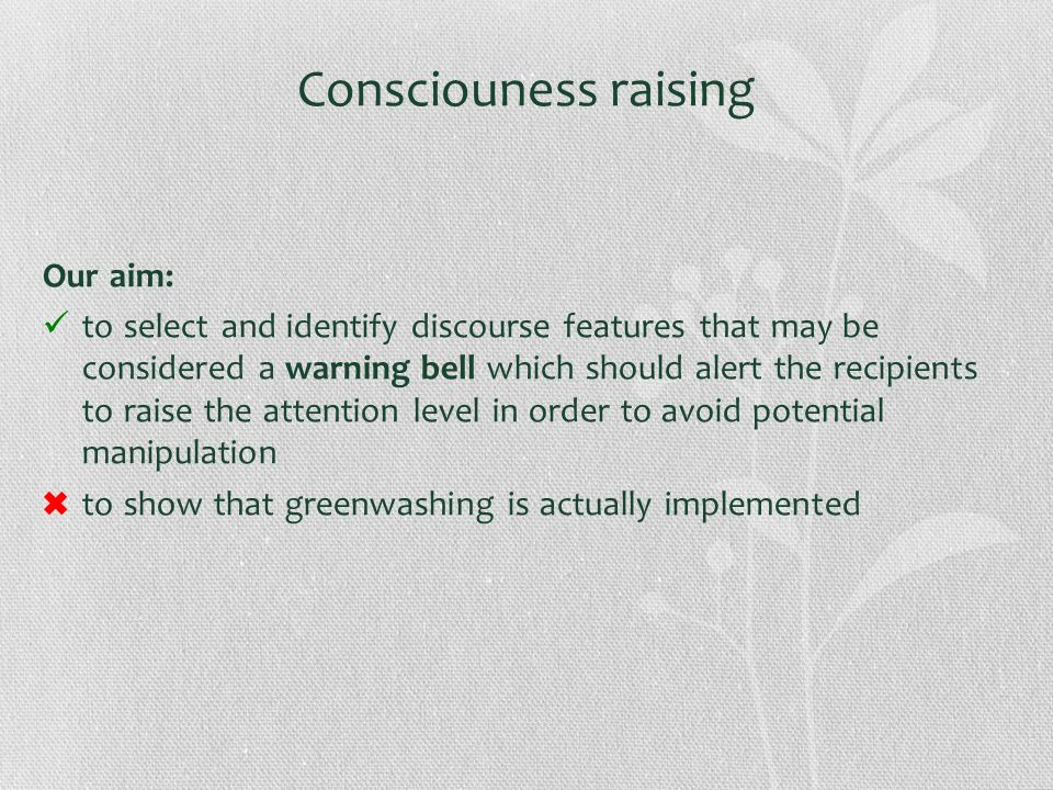 Consciouness raising Our aim: to select and identify discourse features that may be considered a warning bell which should alert the recipients to rai