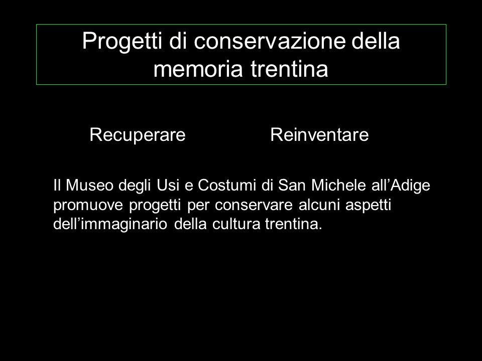 Progetti di conservazione della memoria trentina RecuperareReinventare Il Museo degli Usi e Costumi di San Michele allAdige promuove progetti per conservare alcuni aspetti dellimmaginario della cultura trentina.
