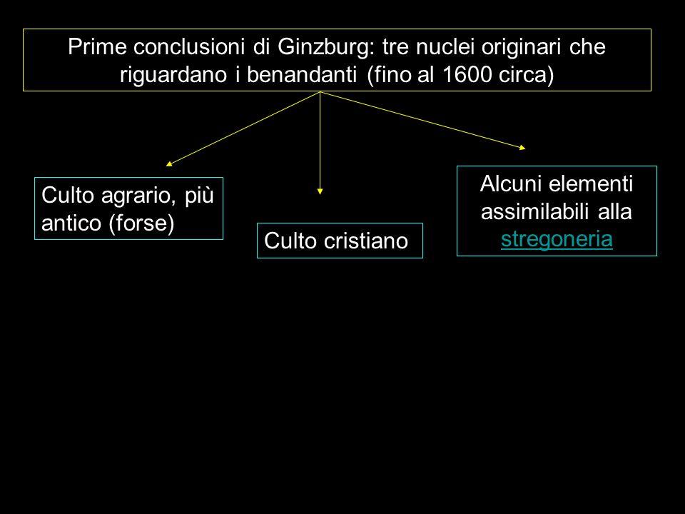 Prime conclusioni di Ginzburg: tre nuclei originari che riguardano i benandanti (fino al 1600 circa) Culto agrario, più antico (forse) Culto cristiano