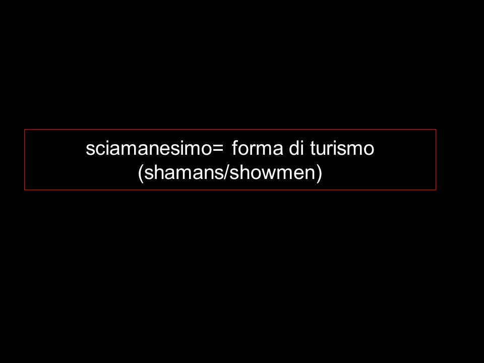 sciamanesimo= forma di turismo (shamans/showmen)