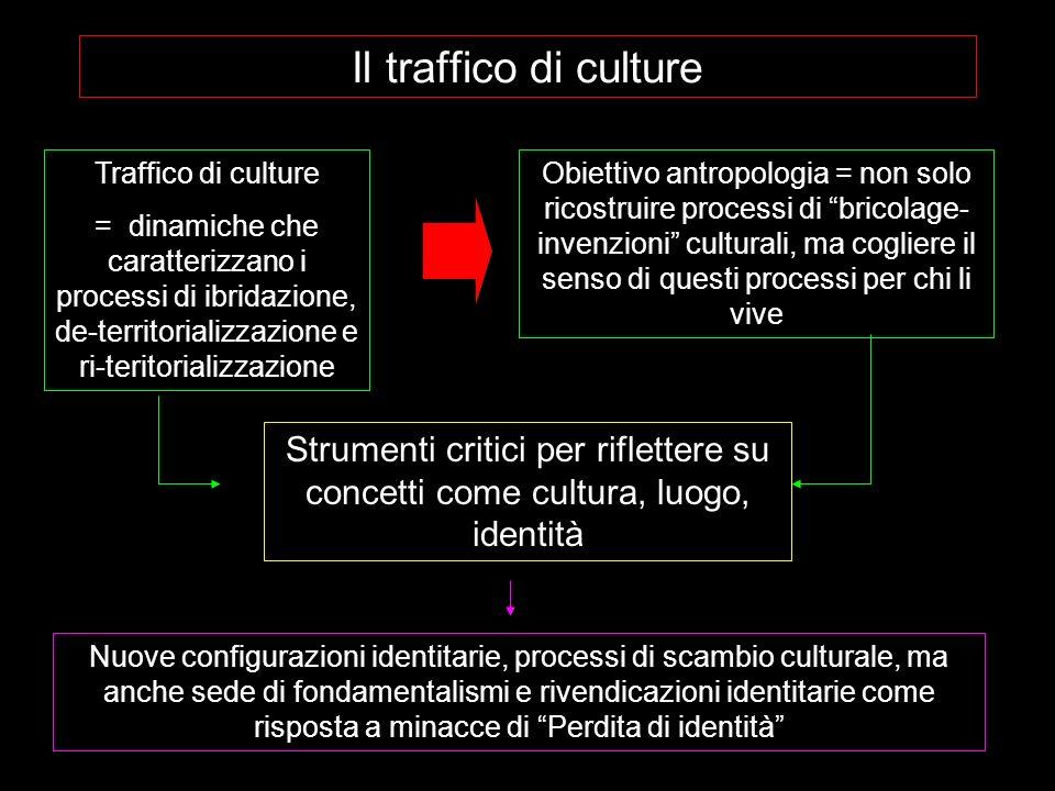 Il traffico di culture Traffico di culture = dinamiche che caratterizzano i processi di ibridazione, de-territorializzazione e ri-teritorializzazione