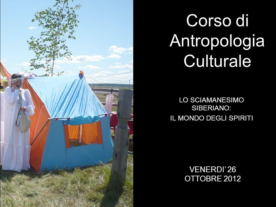 LO SCIAMANESIMO SIBERIANO: IL MONDO DEGLI SPIRITI Corso di Antropologia Culturale VENERDI 26 OTTOBRE 2012