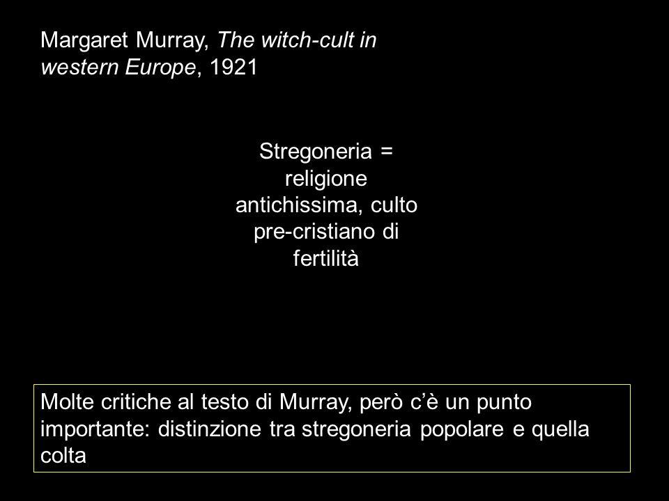 Margaret Murray, The witch-cult in western Europe, 1921 Stregoneria = religione antichissima, culto pre-cristiano di fertilità Molte critiche al testo