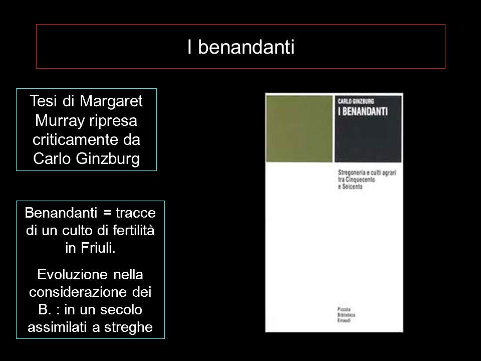 I benandanti Tesi di Margaret Murray ripresa criticamente da Carlo Ginzburg Benandanti = tracce di un culto di fertilità in Friuli. Evoluzione nella c