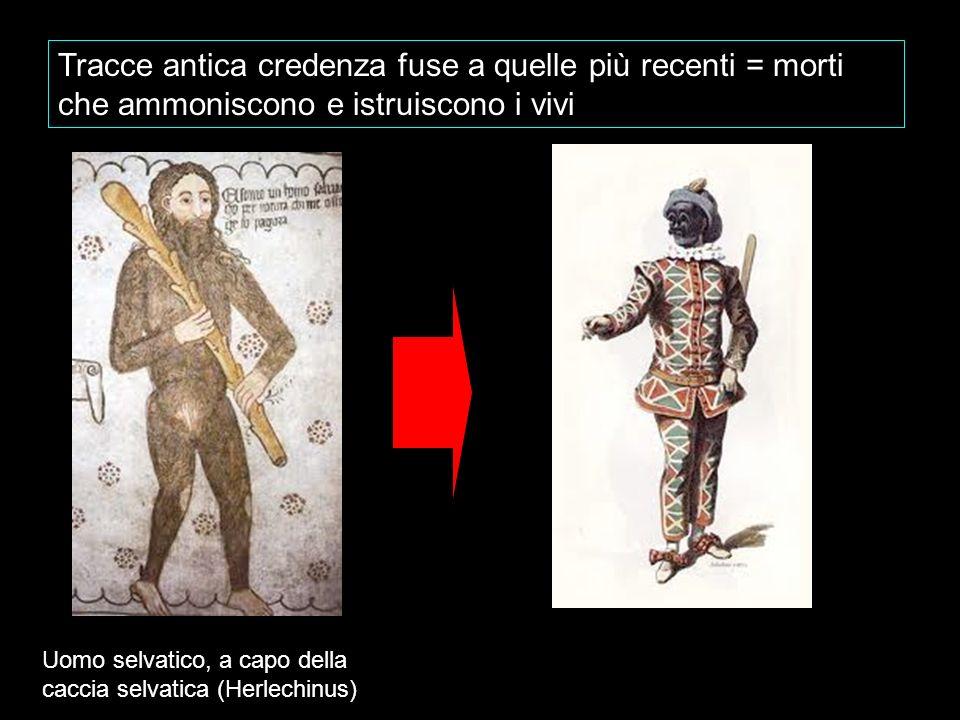 Tracce antica credenza fuse a quelle più recenti = morti che ammoniscono e istruiscono i vivi Uomo selvatico, a capo della caccia selvatica (Herlechin
