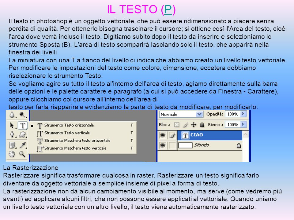 IL TESTO (P)P Il testo in photoshop è un oggetto vettoriale, che può essere ridimensionato a piacere senza perdita di qualità. Per ottenerlo bisogna t