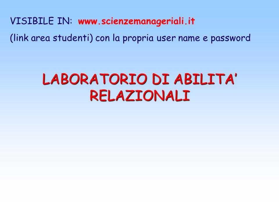 LABORATORIO DI ABILITA RELAZIONALI VISIBILE IN: www.scienzemanageriali.it (link area studenti) con la propria user name e password