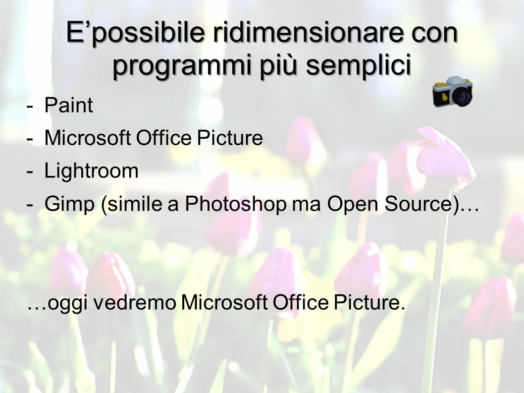 Epossibile ridimensionare con programmi più semplici -Paint -Microsoft Office Picture -Lightroom -Gimp (simile a Photoshop ma Open Source)… …oggi vedremo Microsoft Office Picture.