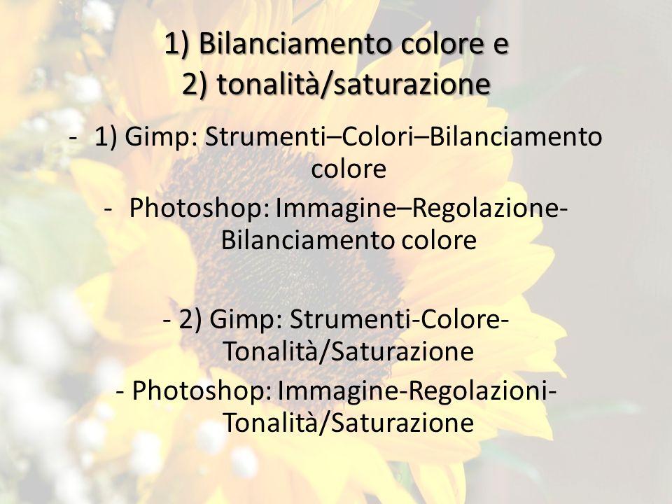 1) Bilanciamento colore e 2) tonalità/saturazione -1) Gimp: Strumenti–Colori–Bilanciamento colore -P-Photoshop: Immagine–Regolazione- Bilanciamento colore - 2) Gimp: Strumenti-Colore- Tonalità/Saturazione - Photoshop: Immagine-Regolazioni- Tonalità/Saturazione