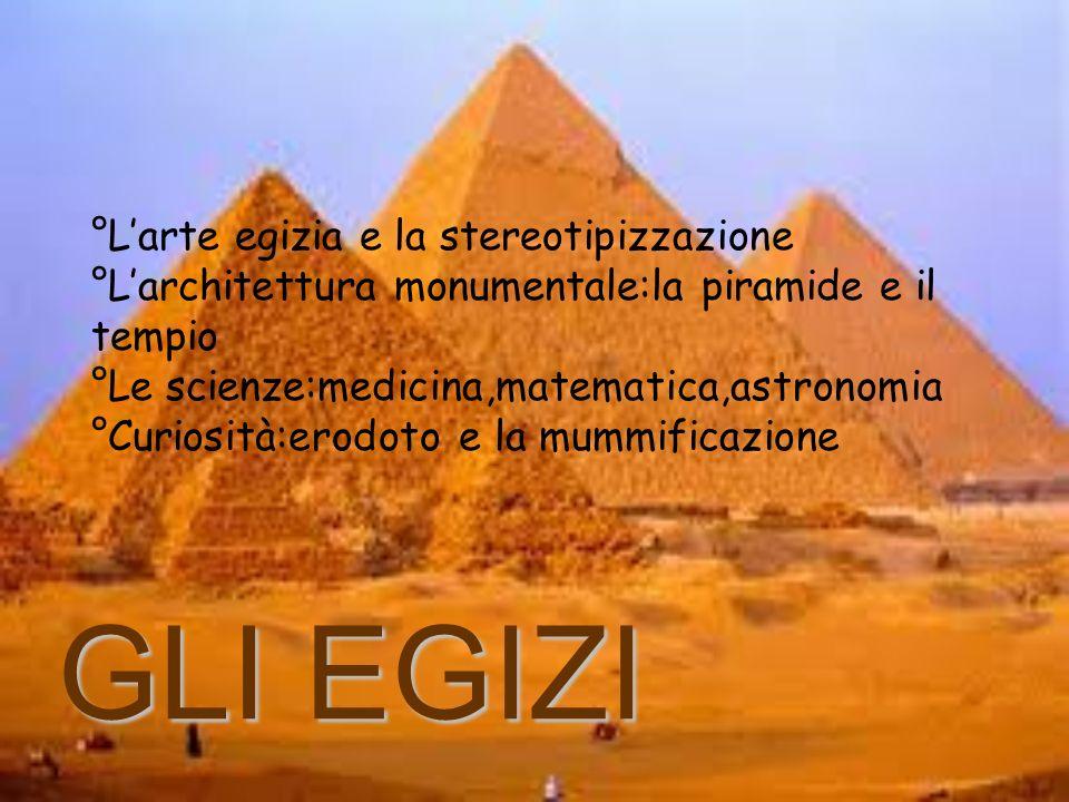 °Larte egizia e la stereotipizzazione °Larchitettura monumentale:la piramide e il tempio °Le scienze:medicina,matematica,astronomia °Curiosità:erodoto