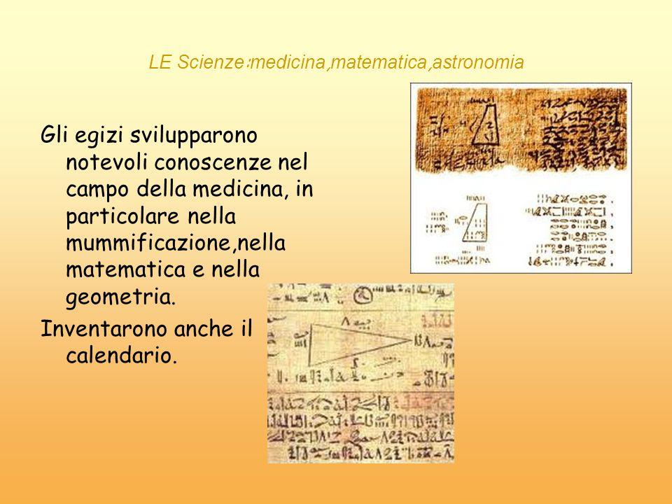 LE Scienze : medicina, matematica, astronomia Gli egizi svilupparono notevoli conoscenze nel campo della medicina, in particolare nella mummificazione