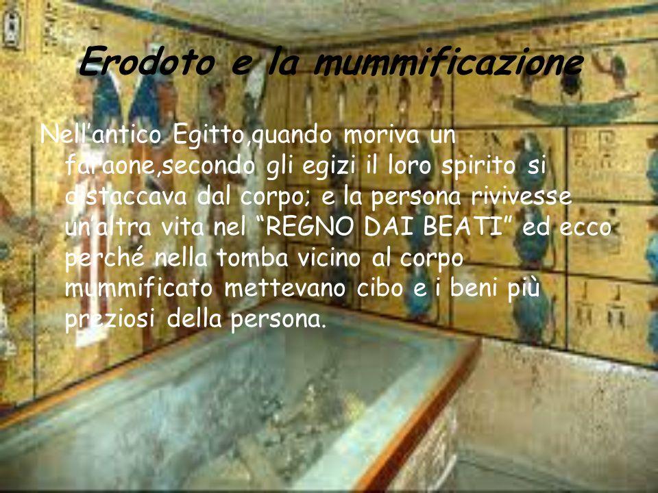Erodoto e la mummificazione Nellantico Egitto,quando moriva un faraone,secondo gli egizi il loro spirito si distaccava dal corpo; e la persona rivives