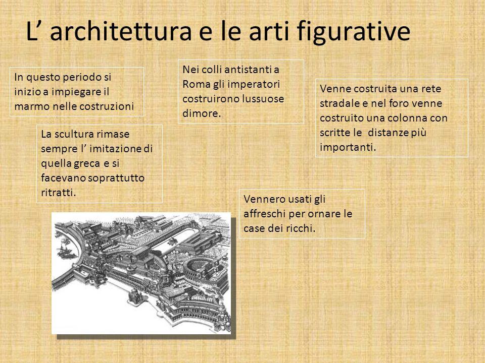 L architettura e le arti figurative In questo periodo si inizio a impiegare il marmo nelle costruzioni Venne costruita una rete stradale e nel foro ve