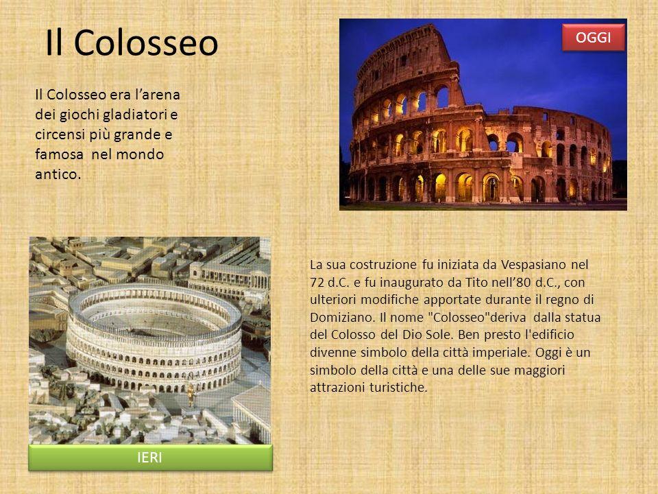 Il Colosseo Il Colosseo era larena dei giochi gladiatori e circensi più grande e famosa nel mondo antico. IERI OGGI La sua costruzione fu iniziata da