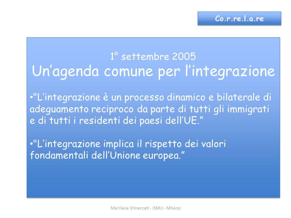 Marilena Vimercati - ISMU - Milano Co.r.re.l.a.re 1° settembre 2005 Unagenda comune per lintegrazione Ai fini dellintegrazione sono indispensabili conoscenze di base della lingua, della storia e delle istituzioni della società ospite.