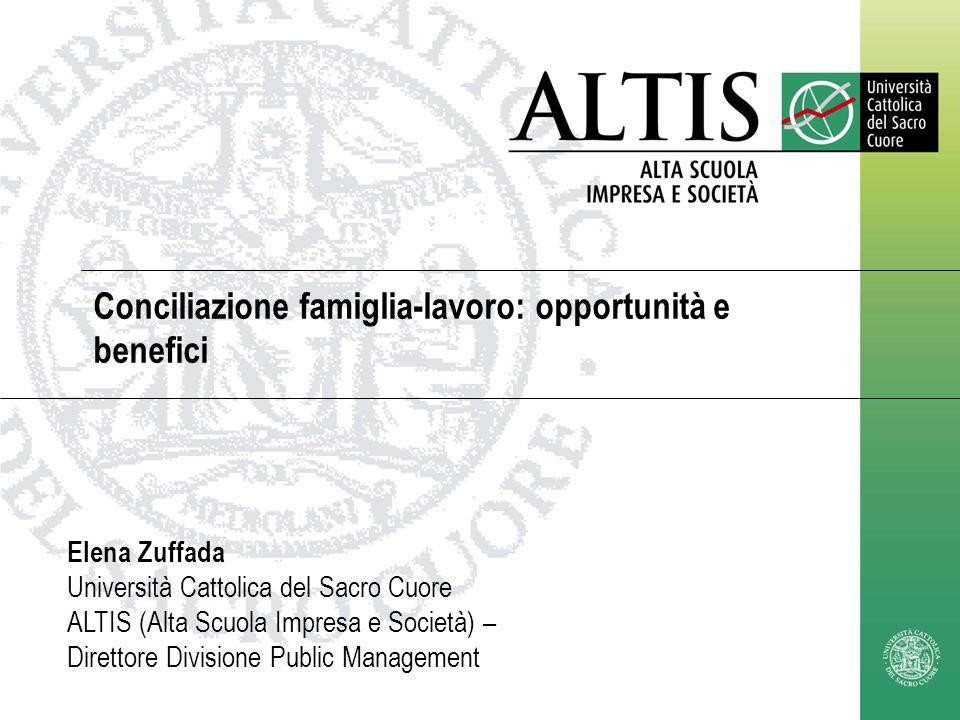 Conciliazione famiglia-lavoro: opportunità e benefici Elena Zuffada Università Cattolica del Sacro Cuore ALTIS (Alta Scuola Impresa e Società) – Diret