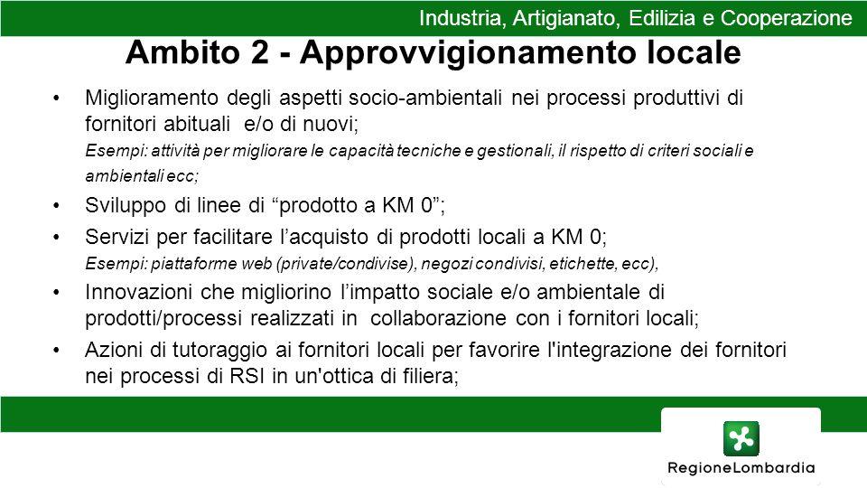 Ambito 2 - Approvvigionamento locale Miglioramento degli aspetti socio-ambientali nei processi produttivi di fornitori abituali e/o di nuovi; Esempi: attività per migliorare le capacità tecniche e gestionali, il rispetto di criteri sociali e ambientali ecc; Sviluppo di linee di prodotto a KM 0; Servizi per facilitare lacquisto di prodotti locali a KM 0; Esempi: piattaforme web (private/condivise), negozi condivisi, etichette, ecc), Innovazioni che migliorino limpatto sociale e/o ambientale di prodotti/processi realizzati in collaborazione con i fornitori locali; Azioni di tutoraggio ai fornitori locali per favorire l integrazione dei fornitori nei processi di RSI in un ottica di filiera; Industria, Artigianato, Edilizia e Cooperazione