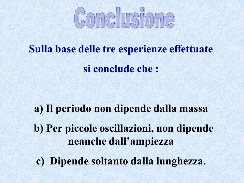 Sulla base delle tre esperienze effettuate si conclude che : a) Il periodo non dipende dalla massa b) Per piccole oscillazioni, non dipende neanche da