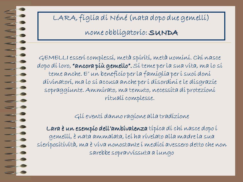 LARA, figlia di Néné (nata dopo due gemelli) SUNDA nome obbligatorio: SUNDA ancora più gemello. GEMELLI esseri complessi, metà spiriti, metà uomini. C