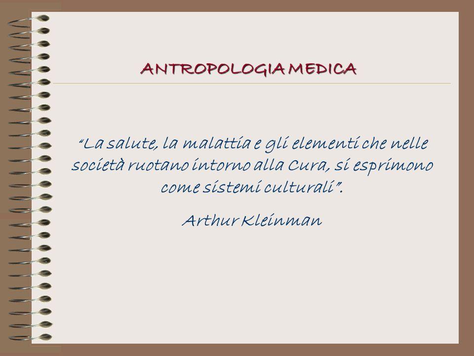La salute, la malattia e gli elementi che nelle società ruotano intorno alla Cura, si esprimono come sistemi culturali. Arthur Kleinman ANTROPOLOGIA M