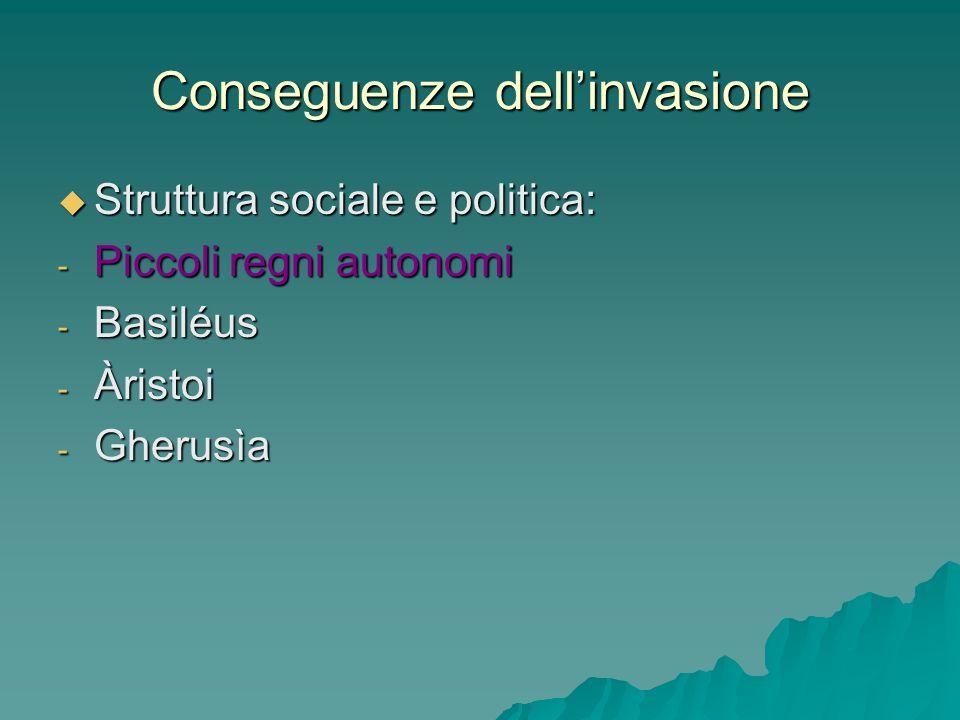 Conseguenze dellinvasione Struttura sociale e politica: Struttura sociale e politica: - Piccoli regni autonomi - Basiléus - Àristoi - Gherusìa