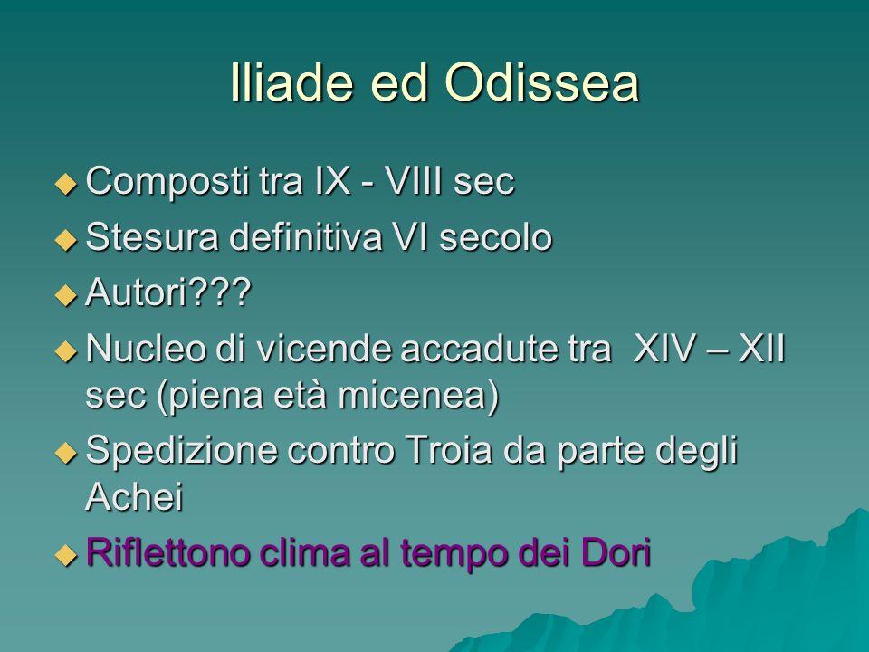 Iliade ed Odissea Composti tra IX - VIII sec Composti tra IX - VIII sec Stesura definitiva VI secolo Stesura definitiva VI secolo Autori??? Autori???