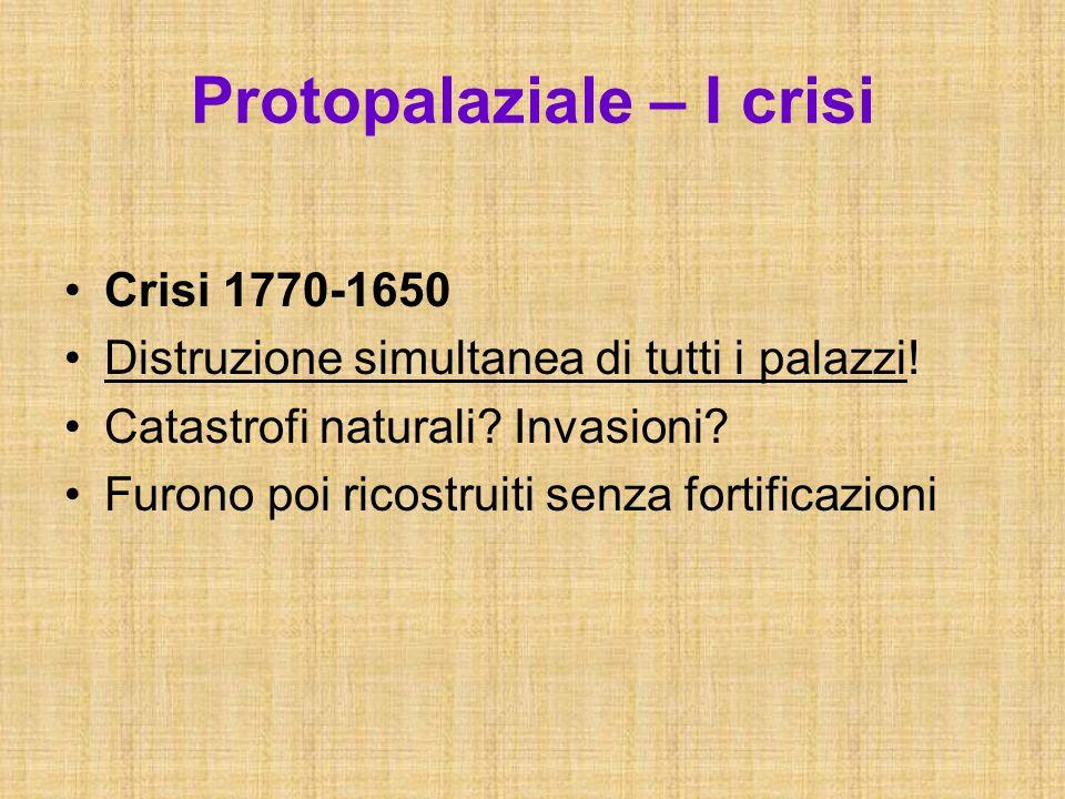 Protopalaziale – I crisi Crisi 1770-1650 Distruzione simultanea di tutti i palazzi! Catastrofi naturali? Invasioni? Furono poi ricostruiti senza forti