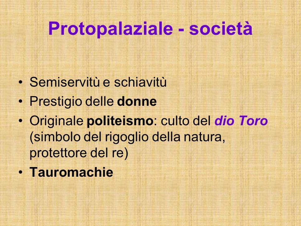 Protopalaziale - società Semiservitù e schiavitù Prestigio delle donne Originale politeismo: culto del dio Toro (simbolo del rigoglio della natura, pr