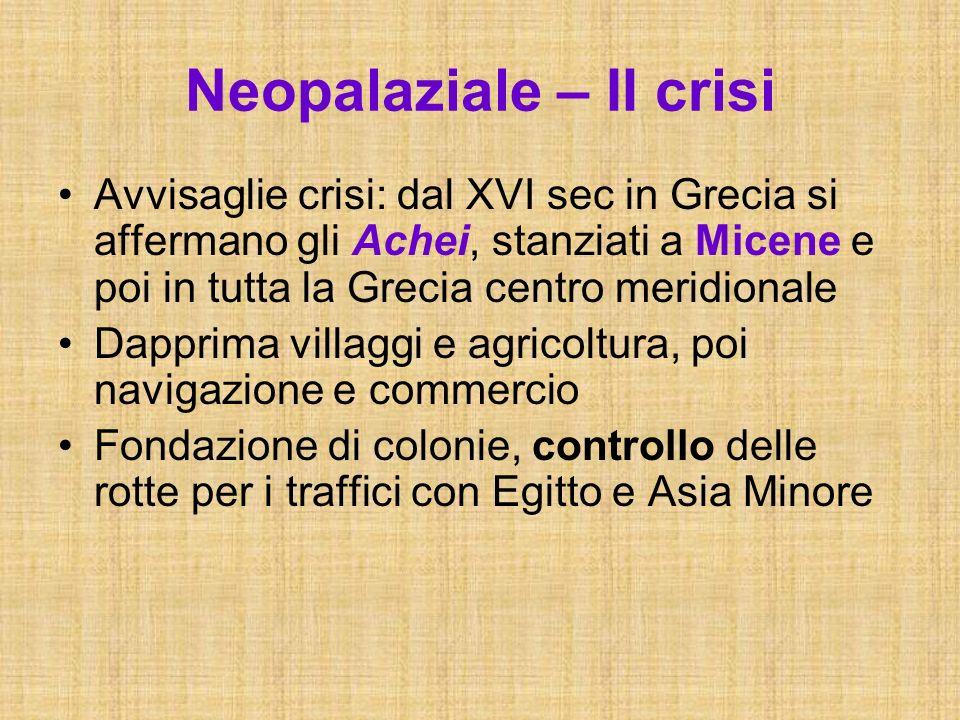 Neopalaziale – II crisi Avvisaglie crisi: dal XVI sec in Grecia si affermano gli Achei, stanziati a Micene e poi in tutta la Grecia centro meridionale