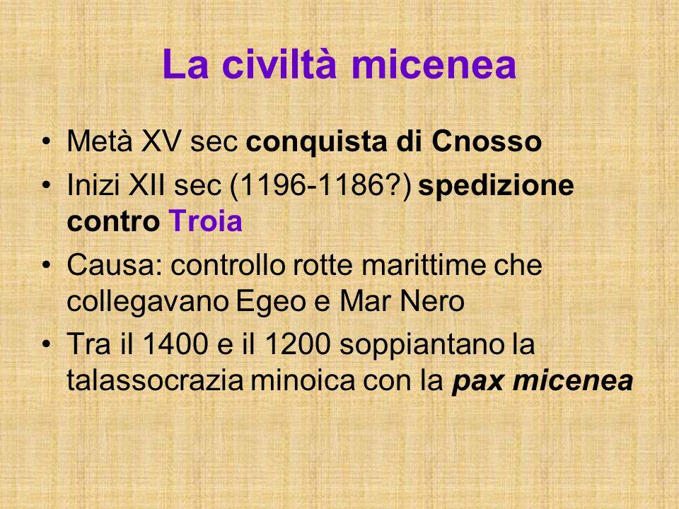La civiltà micenea Metà XV sec conquista di Cnosso Inizi XII sec (1196-1186?) spedizione contro Troia Causa: controllo rotte marittime che collegavano