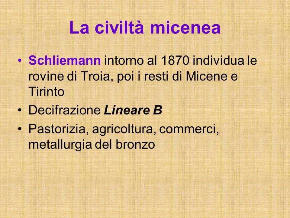La civiltà micenea Schliemann intorno al 1870 individua le rovine di Troia, poi i resti di Micene e Tirinto Decifrazione Lineare B Pastorizia, agricol