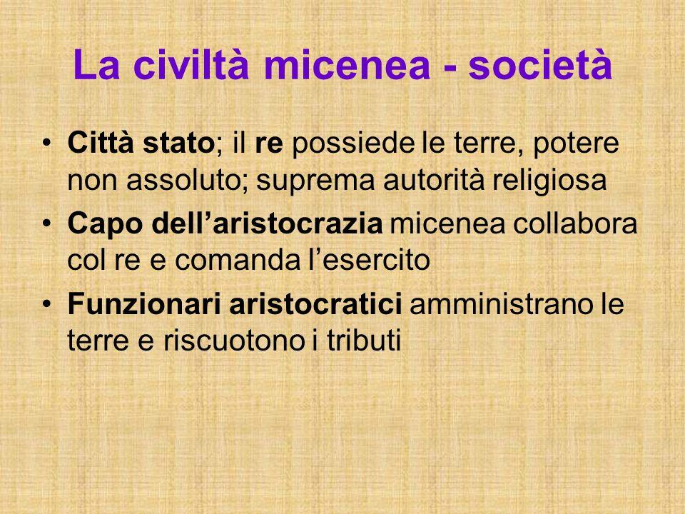 La civiltà micenea - società Città stato; il re possiede le terre, potere non assoluto; suprema autorità religiosa Capo dellaristocrazia micenea colla