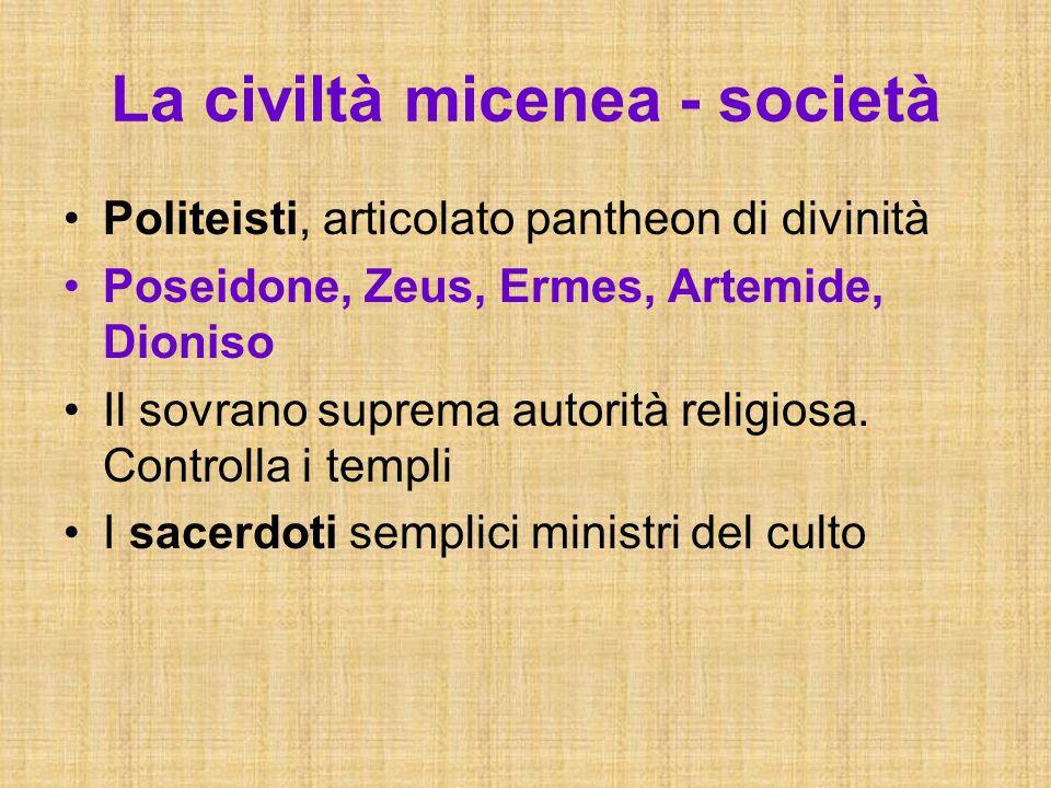 La civiltà micenea - società Politeisti, articolato pantheon di divinità Poseidone, Zeus, Ermes, Artemide, Dioniso Il sovrano suprema autorità religio
