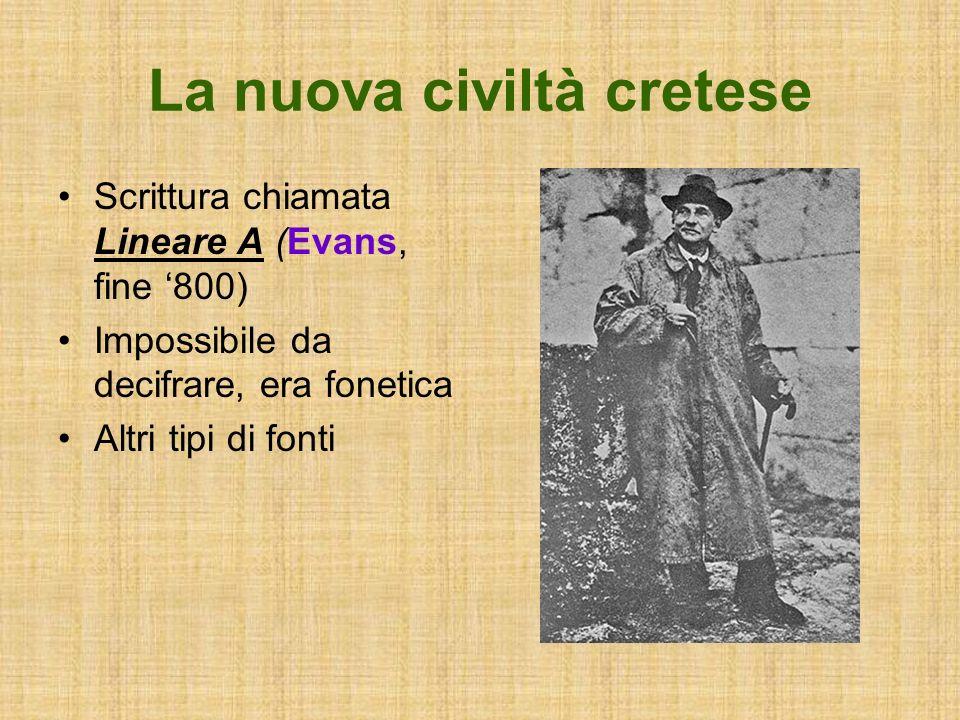 La nuova civiltà cretese Scrittura chiamata Lineare A (Evans, fine 800) Impossibile da decifrare, era fonetica Altri tipi di fonti