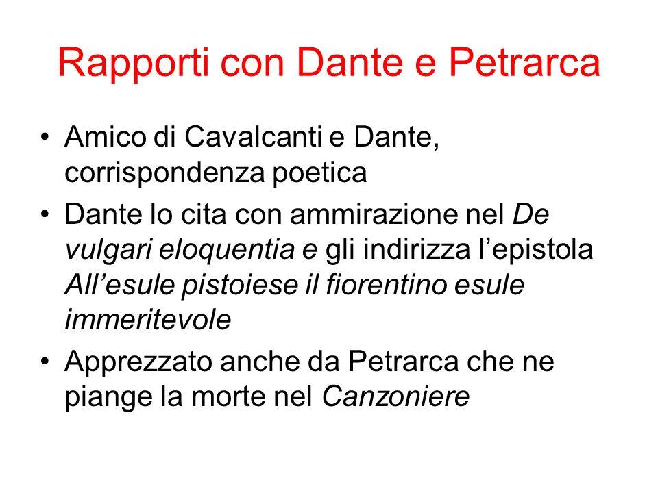 Rapporti con Dante e Petrarca Amico di Cavalcanti e Dante, corrispondenza poetica Dante lo cita con ammirazione nel De vulgari eloquentia e gli indirizza lepistola Allesule pistoiese il fiorentino esule immeritevole Apprezzato anche da Petrarca che ne piange la morte nel Canzoniere