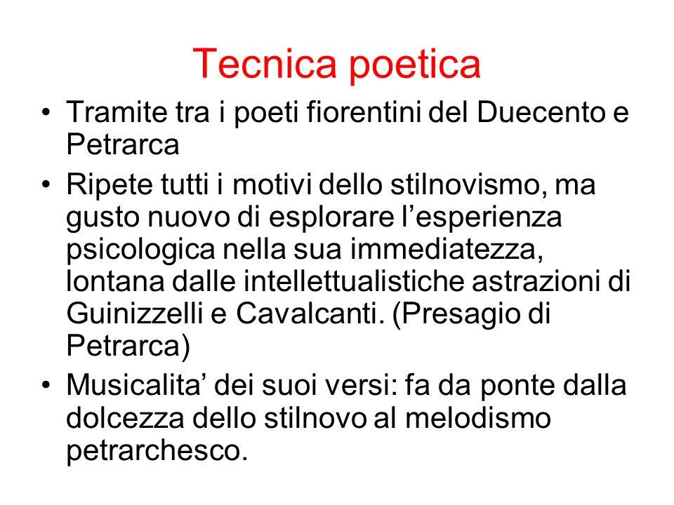 Tecnica poetica Tramite tra i poeti fiorentini del Duecento e Petrarca Ripete tutti i motivi dello stilnovismo, ma gusto nuovo di esplorare lesperienza psicologica nella sua immediatezza, lontana dalle intellettualistiche astrazioni di Guinizzelli e Cavalcanti.
