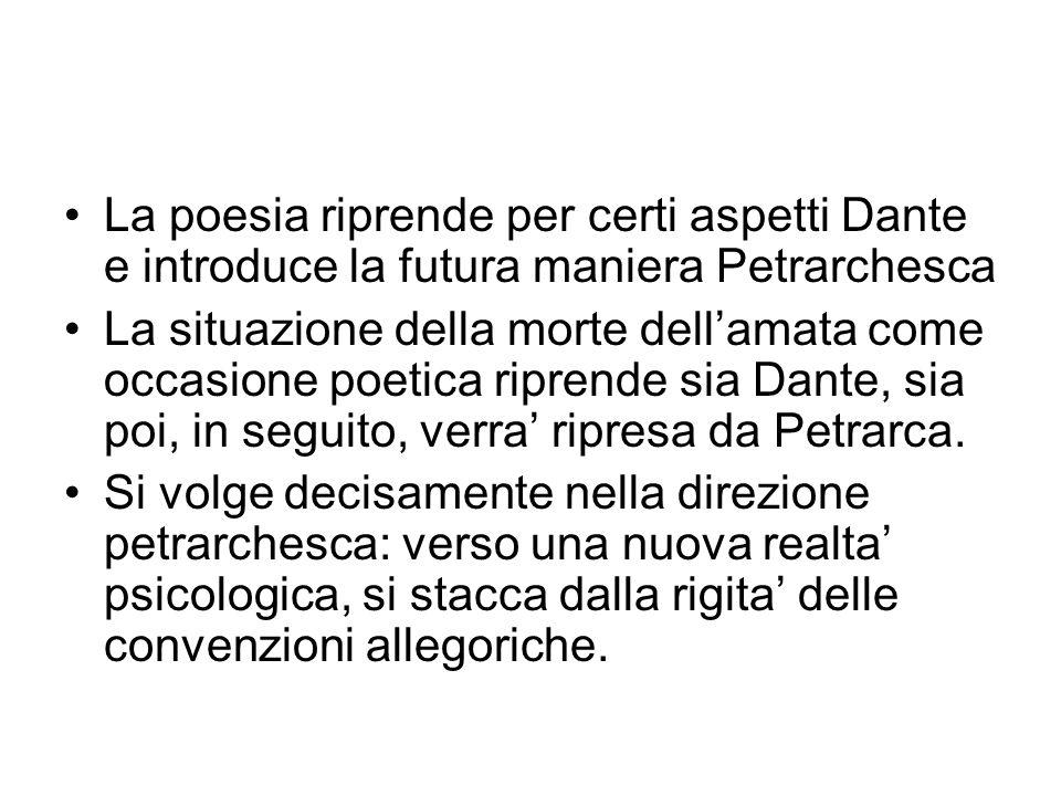 La poesia riprende per certi aspetti Dante e introduce la futura maniera Petrarchesca La situazione della morte dellamata come occasione poetica riprende sia Dante, sia poi, in seguito, verra ripresa da Petrarca.